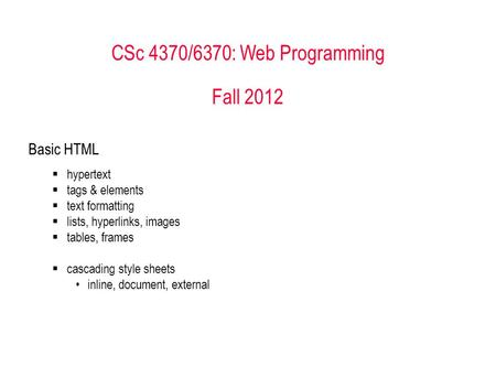 CSc 4370/6370: Web Programming Fall 2012 Basic HTML  hypertext  tags & elements  text formatting  lists, hyperlinks, images  tables, frames  cascading.