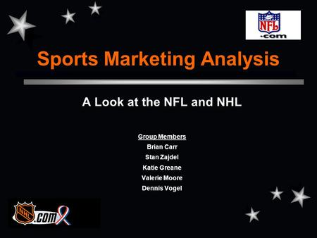 Sports Marketing Analysis A Look at the NFL and NHL Group Members Brian Carr Stan Zajdel Katie Greane Valerie Moore Dennis Vogel.