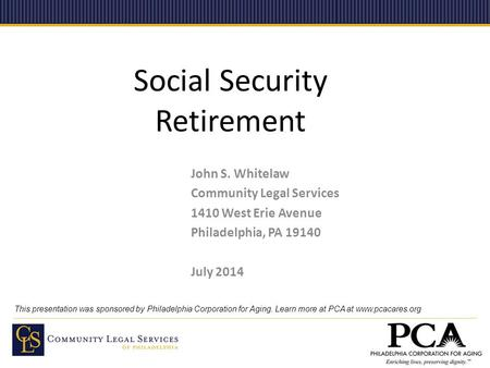 Social Security Retirement John S. Whitelaw Community Legal Services 1410 West Erie Avenue Philadelphia, PA 19140 July 2014 This presentation was sponsored.