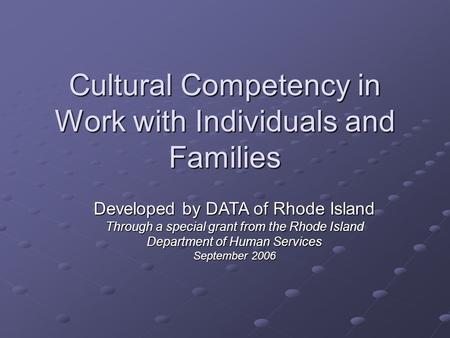 Cultural Competency in Work with Individuals and Families Developed by DATA of Rhode Island Through a special grant from the Rhode Island Department of.
