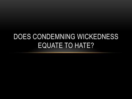 DOES CONDEMNING WICKEDNESS EQUATE TO HATE?. Romans 13:8-10, Love does no harm; fulfills the law of God. 1 John 4:7-11, Ought to love because God loved.