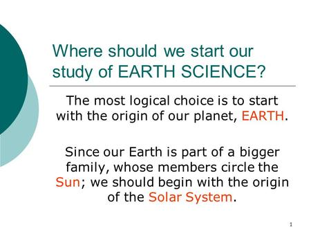 1 Where should we start our study of EARTH SCIENCE? The most logical choice is to start with the origin of our planet, EARTH. Since our Earth is part of.