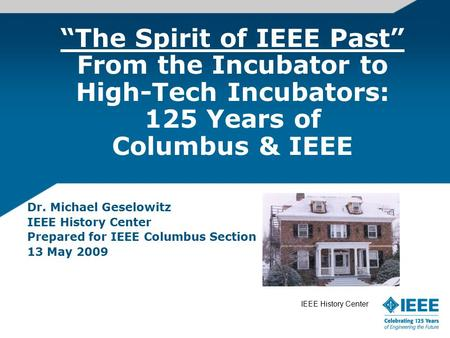 """The Spirit of IEEE Past"" From the Incubator to High-Tech Incubators: 125 Years of Columbus & IEEE Dr. Michael Geselowitz IEEE History Center Prepared."
