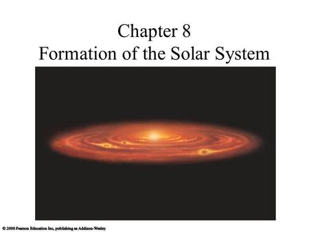 Chapter 8 Formation of the Solar System. 8.1 The Search for Origins Our goals for learning: What properties of our solar system must a formation theory.