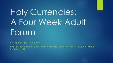 Holy Currencies: A Four Week Adult Forum BY THE REV. ERIC H.F. LAW: PRESENTED IN THIS FORMAT WITH PERMISSION FROM THE AUTHOR BY THE REV. RICH HOUSER.