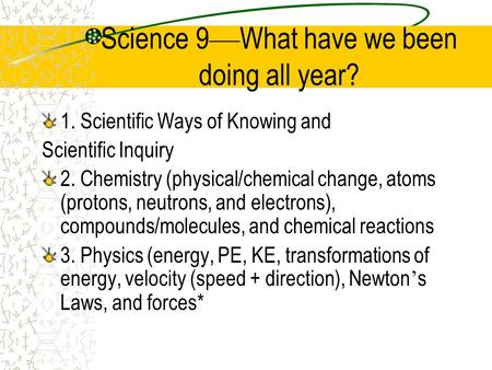 Science 9 — What have we been doing all year? 1. Scientific Ways of Knowing and Scientific Inquiry 2. Chemistry (physical/chemical change, atoms (protons,
