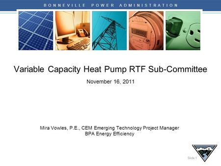Slide 1 B O N N E V I L L E P O W E R A D M I N I S T R A T I O N Variable Capacity Heat Pump RTF Sub-Committee November 16, 2011 Mira Vowles, P.E., CEM.