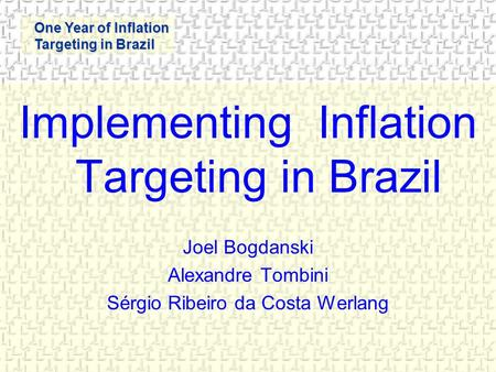 One Year of Inflation Targeting in Brazil Implementing Inflation Targeting in Brazil Joel Bogdanski Alexandre Tombini Sérgio Ribeiro da Costa Werlang.