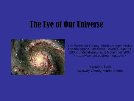 The Eye of Our Universe The Whirlpool Galaxy, starburst type. NASA and the Space Telescope Science Institute. 2005. unitedstreaming. 2 November 2005 Marianne.