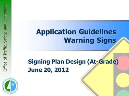Office of Traffic, Safety, and Operations Application Guidelines Warning Signs Signing Plan Design (At-Grade) June 20, 2012.