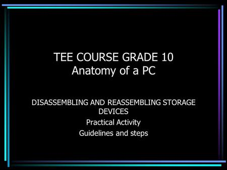 TEE COURSE GRADE 10 Anatomy of a PC DISASSEMBLING AND REASSEMBLING STORAGE DEVICES Practical Activity Guidelines and steps.