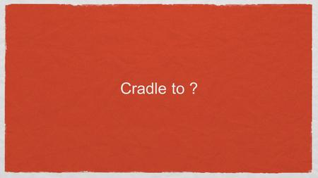 "Cradle to ?. Material vs. waste When something is useful, we call it a ""material"" When the same stuff stops being useful, we call it ""waste"""