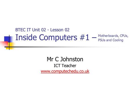 Mr C Johnston ICT Teacher www.computechedu.co.uk BTEC IT Unit 02 - Lesson 02 Inside Computers #1 – Motherboards, CPUs, PSUs and Cooling.