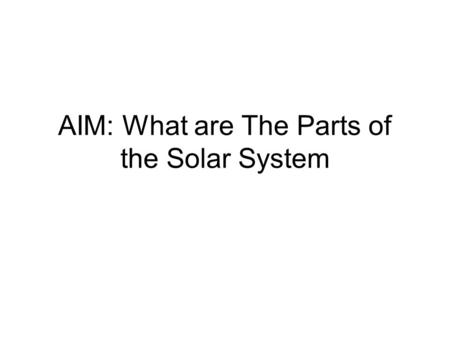 AIM: What are The Parts of the Solar System. Vocabulary Satellite Planet Sun vs Star Solar System Galaxy Meteor, Meteorite Asteroid.