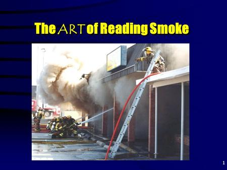 "1 The ART of Reading Smoke. 2 Why ""Read"" Smoke? To determine ""HOW MUCH"" fire To determine ""HOW MUCH"" fire."