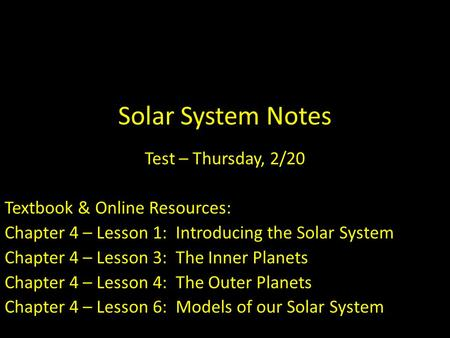Solar System Notes Test – Thursday, 2/20 Textbook & Online Resources: Chapter 4 – Lesson 1: Introducing the Solar System Chapter 4 – Lesson 3: The Inner.