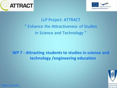 "Pedro Lourtie LLP Project: ATTRACT "" Enhance the Attractiveness of Studies in Science and Technology "" WP 7 - Attracting students to studies in science."