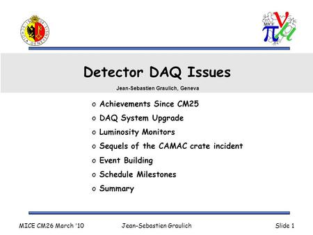 MICE CM26 March '10Jean-Sebastien GraulichSlide 1 Detector DAQ Issues o Achievements Since CM25 o DAQ System Upgrade o Luminosity Monitors o Sequels of.
