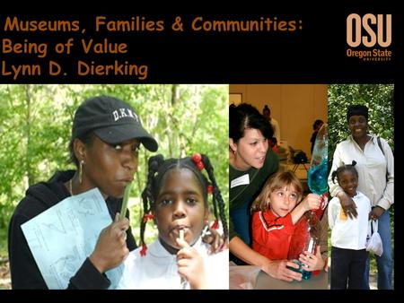 Museums, Families & Communities: Being of Value Museums, Families & Communities: Being of Value Lynn D. Dierking.