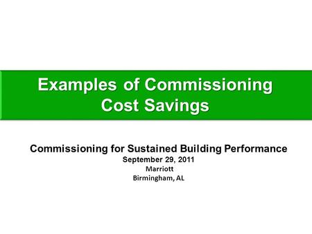 Examples of Commissioning Cost Savings Commissioning for Sustained Building Performance September 29, 2011 Marriott Birmingham, AL.