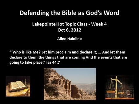 "Defending the Bible as God's Word Lakepointe Hot Topic Class - Week 4 Oct 6, 2012 Allen Hainline ""'Who is like Me? Let him proclaim and declare it; … And."