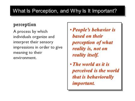 What Is Perception, and Why Is It Important? People's behavior is based on their perception of what reality is, not on reality itself.People's behavior.