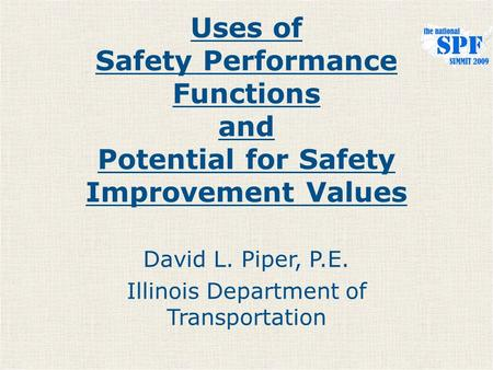 Uses of Safety Performance Functions and Potential for Safety Improvement Values David L. Piper, P.E. Illinois Department of Transportation.