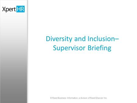 © Reed <strong>Business</strong> Information, a division of Reed Elsevier Inc. Diversity and Inclusion– Supervisor Briefing.