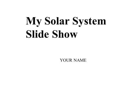 My Solar System Slide Show YOUR NAME.