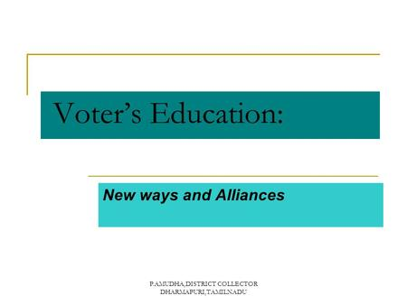 P.AMUDHA,DISTRICT COLLECTOR DHARMAPURI,TAMILNADU Voter's Education: New ways and Alliances.