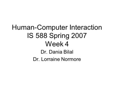 Human-Computer Interaction IS 588 Spring 2007 Week 4 Dr. Dania Bilal Dr. Lorraine Normore.