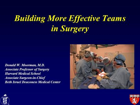 Building More Effective Teams in Surgery Donald W. Moorman, M.D. Associate Professor of Surgery Harvard Medical School Associate Surgeon-in-Chief Beth.