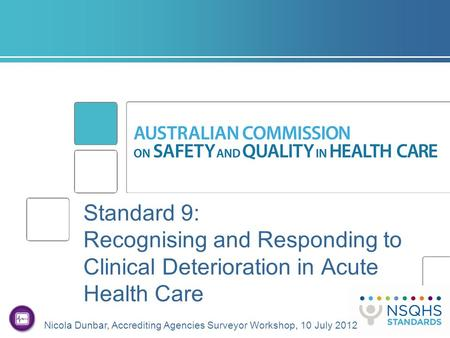 Standard 9: Recognising and Responding to Clinical Deterioration in Acute Health Care Nicola Dunbar, Accrediting Agencies Surveyor Workshop, 10 July 2012.