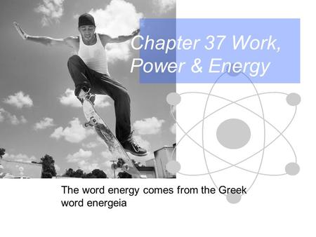 Chapter 37 Work, Power & <strong>Energy</strong> The word <strong>energy</strong> comes from the Greek word energeia.