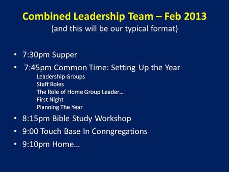 Combined Leadership Team – Feb 2013 (and this will be our typical format) 7:30pm Supper 7:45pm Common Time: Setting Up the Year Leadership Groups Staff.