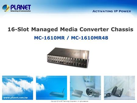 Www.planet.com.tw MC-1610MR / MC-1610MR48 16-Slot Managed Media Converter Chassis Copyright © PLANET Technology Corporation. All rights reserved.
