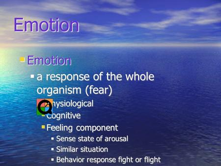 Emotion Emotion a response of the whole organism (fear) physiological