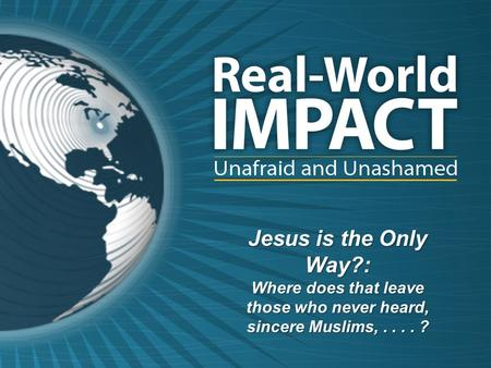 Jesus is the Only Way?: Where does that leave those who never heard, sincere Muslims,.... ?