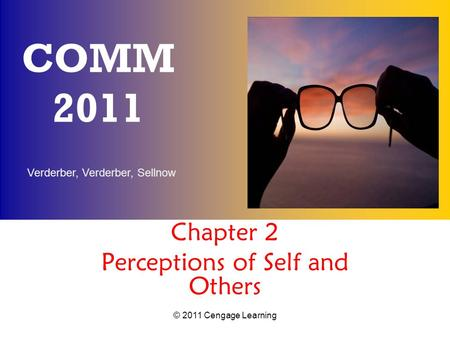 Verderber, Verderber, Sellnow © 2011 Cengage Learning COMM 2011 Chapter 2 Perceptions of Self and Others.