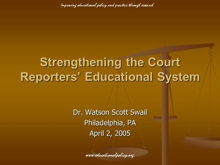 Improving educational policy and practice through research www.educationalpolicy.org Strengthening the Court Reporters' Educational System Dr. Watson Scott.