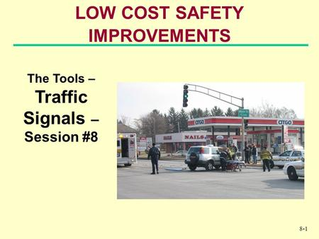 8-1 LOW COST SAFETY IMPROVEMENTS The Tools – Traffic Signals – Session #8.