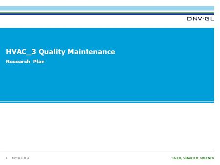 DNV GL © 2014 SAFER, SMARTER, GREENER DNV GL © 2014 HVAC_3 Quality Maintenance 1 Research Plan.