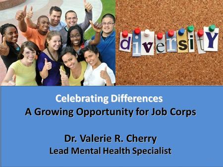 Celebrating Differences A Growing Opportunity for Job Corps Dr. Valerie R. Cherry Lead Mental Health Specialist 1.