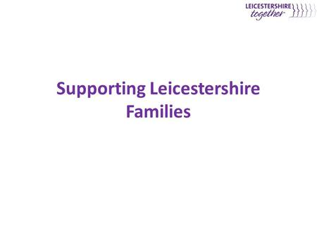 Supporting Leicestershire Families. Context and Aims of Supporting Leicestershire's Families Service  Context – Despite significant investment in services.