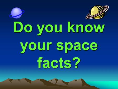 Do you know your space facts?. Is the sun a star? Yes.