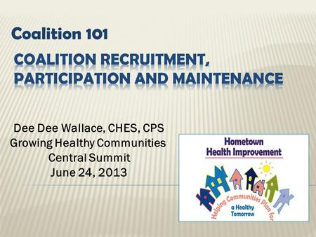 Coalition 101 Dee Dee Wallace, CHES, CPS Growing Healthy Communities Central Summit June 24, 2013.