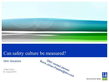 Torkel Soma 25. August 2010 Can safety culture be measured? DNV Solutions DNV contact person: