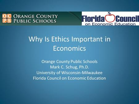 Why Is Ethics Important in Economics Orange County Public Schools Mark C. Schug, Ph.D. University of Wisconsin-Milwaukee Florida Council on Economic Education.