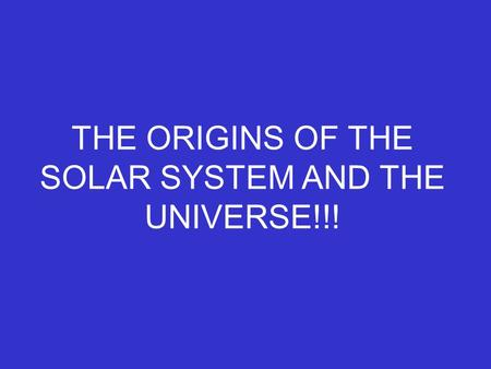 THE ORIGINS OF THE SOLAR SYSTEM AND THE UNIVERSE!!!