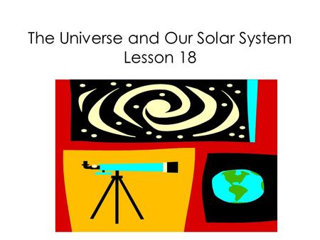 The Universe and Our Solar System Lesson 18. What is the universe?